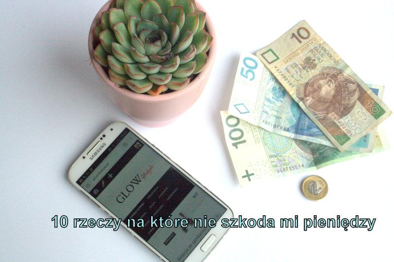 10 rzeczy na które nie szkoda mi pieniędzy